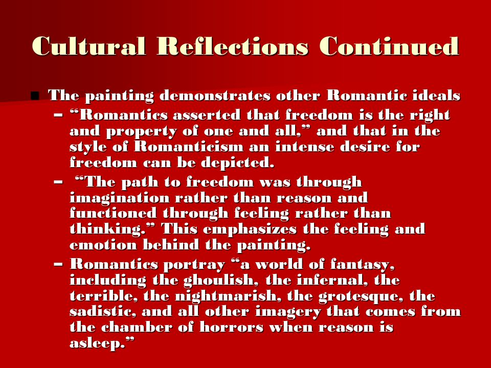 Cultural Reflections Continued The painting demonstrates other Romantic ideals The painting demonstrates other Romantic ideals – Romantics asserted that freedom is the right and property of one and all, and that in the style of Romanticism an intense desire for freedom can be depicted.