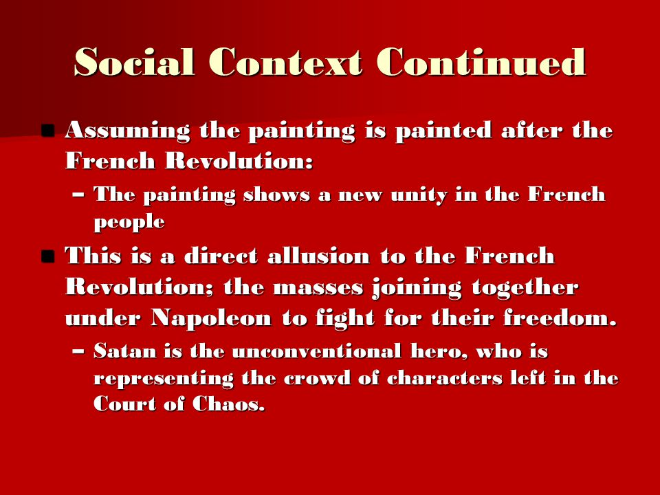 Social Context Continued Assuming the painting is painted after the French Revolution: Assuming the painting is painted after the French Revolution: –The painting shows a new unity in the French people This is a direct allusion to the French Revolution; the masses joining together under Napoleon to fight for their freedom.