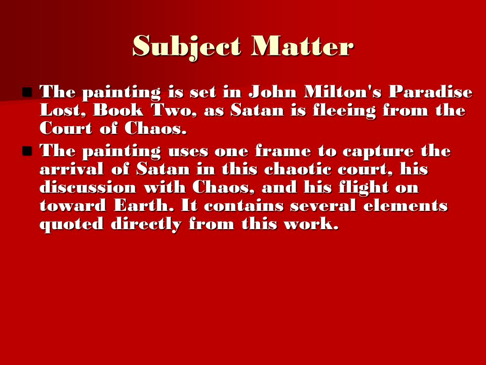 Subject Matter The painting is set in John Milton s Paradise Lost, Book Two, as Satan is fleeing from the Court of Chaos.