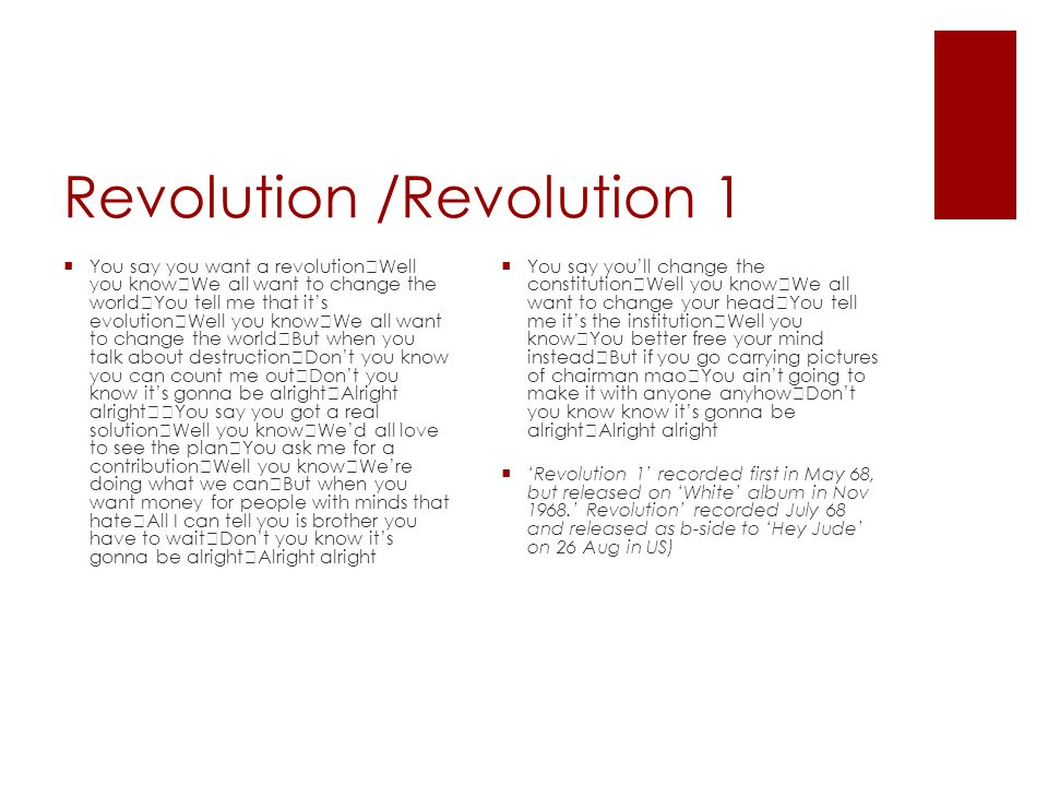 Revolution /Revolution 1  You say you want a revolution Well you know We all want to change the world You tell me that it's evolution Well you know We all want to change the world But when you talk about destruction Don't you know you can count me out Don't you know it's gonna be alright Alright alright You say you got a real solution Well you know We'd all love to see the plan You ask me for a contribution Well you know We're doing what we can But when you want money for people with minds that hate All I can tell you is brother you have to wait Don't you know it's gonna be alright Alright alright  You say you'll change the constitution Well you know We all want to change your head You tell me it's the institution Well you know You better free your mind instead But if you go carrying pictures of chairman mao You ain't going to make it with anyone anyhow Don't you know know it's gonna be alright Alright alright  'Revolution 1' recorded first in May 68, but released on 'White' album in Nov 1968.' Revolution' recorded July 68 and released as b-side to 'Hey Jude' on 26 Aug in US)