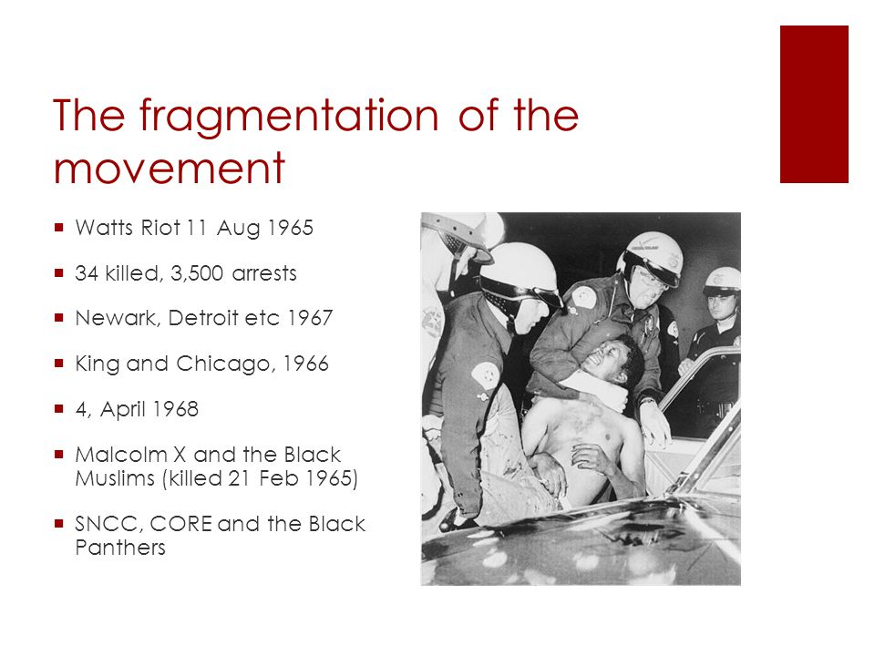 The fragmentation of the movement  Watts Riot 11 Aug 1965  34 killed, 3,500 arrests  Newark, Detroit etc 1967  King and Chicago, 1966  4, April 1968  Malcolm X and the Black Muslims (killed 21 Feb 1965)  SNCC, CORE and the Black Panthers