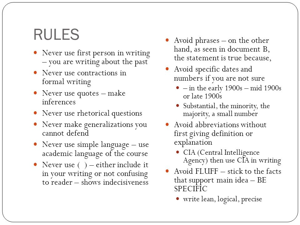 RULES Never use first person in writing – you are writing about the past Never use contractions in formal writing Never use quotes – make inferences Never use rhetorical questions Never make generalizations you cannot defend Never use simple language – use academic language of the course Never use ( ) – either include it in your writing or not confusing to reader – shows indecisiveness Avoid phrases – on the other hand, as seen in document B, the statement is true because, Avoid specific dates and numbers if you are not sure – in the early 1900s – mid 1900s or late 1900s Substantial, the minority, the majority, a small number Avoid abbreviations without first giving definition or explanation CIA (Central Intelligence Agency) then use CIA in writing Avoid FLUFF – stick to the facts that support main idea – BE SPECIFIC write lean, logical, precise