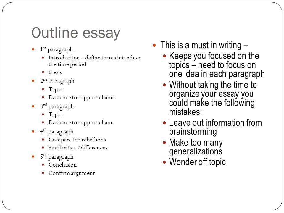Outline essay 1 st paragraph – Introduction – define terms introduce the time period thesis 2 nd Paragraph Topic Evidence to support claims 3 rd paragraph Topic Evidence to support claim 4 th paragraph Compare the rebellions Similarities /differences 5 th paragraph Conclusion Confirm argument This is a must in writing – Keeps you focused on the topics – need to focus on one idea in each paragraph Without taking the time to organize your essay you could make the following mistakes: Leave out information from brainstorming Make too many generalizations Wonder off topic