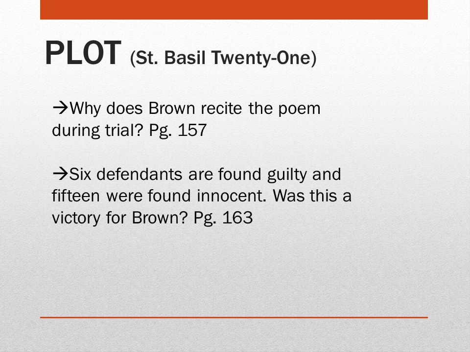 PLOT (St. Basil Twenty-One)  Why does Brown recite the poem during trial? Pg. 157  Six defendants are found guilty and fifteen were found innocent.
