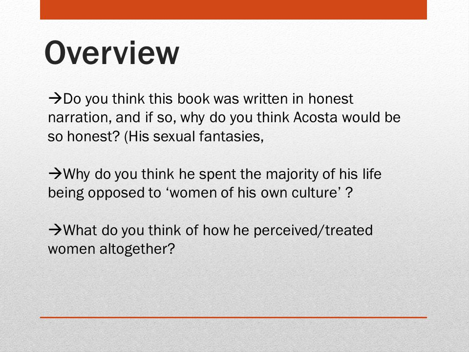 Overview  Do you think this book was written in honest narration, and if so, why do you think Acosta would be so honest? (His sexual fantasies,  Why