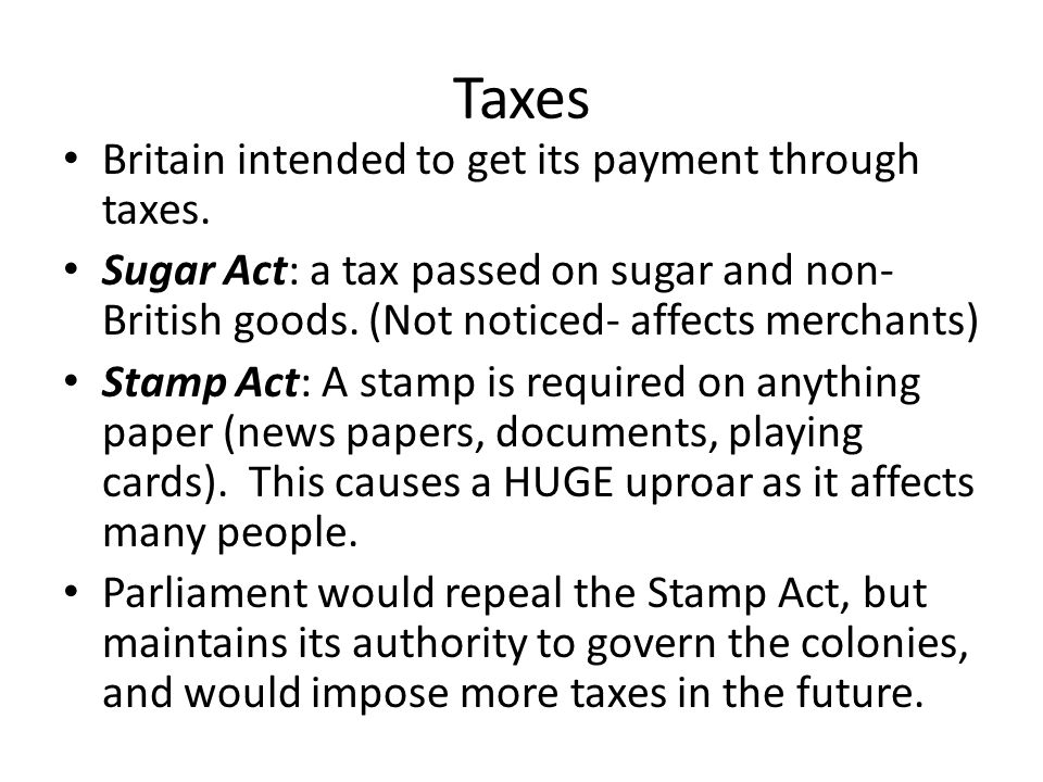 Taxes Britain intended to get its payment through taxes. Sugar Act: a tax passed on sugar and non- British goods. (Not noticed- affects merchants) Sta