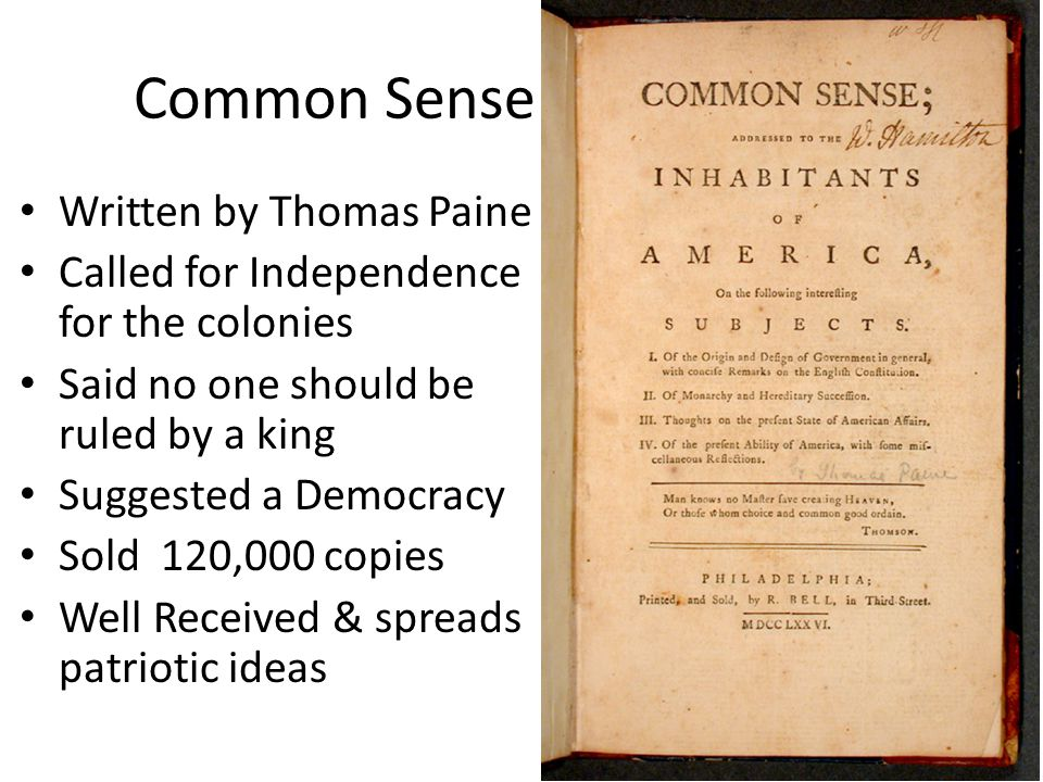 Common Sense Written by Thomas Paine Called for Independence for the colonies Said no one should be ruled by a king Suggested a Democracy Sold 120,000