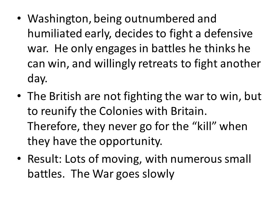 Washington, being outnumbered and humiliated early, decides to fight a defensive war. He only engages in battles he thinks he can win, and willingly r