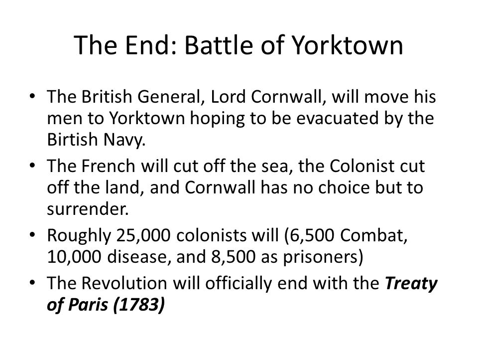 The End: Battle of Yorktown The British General, Lord Cornwall, will move his men to Yorktown hoping to be evacuated by the Birtish Navy. The French w