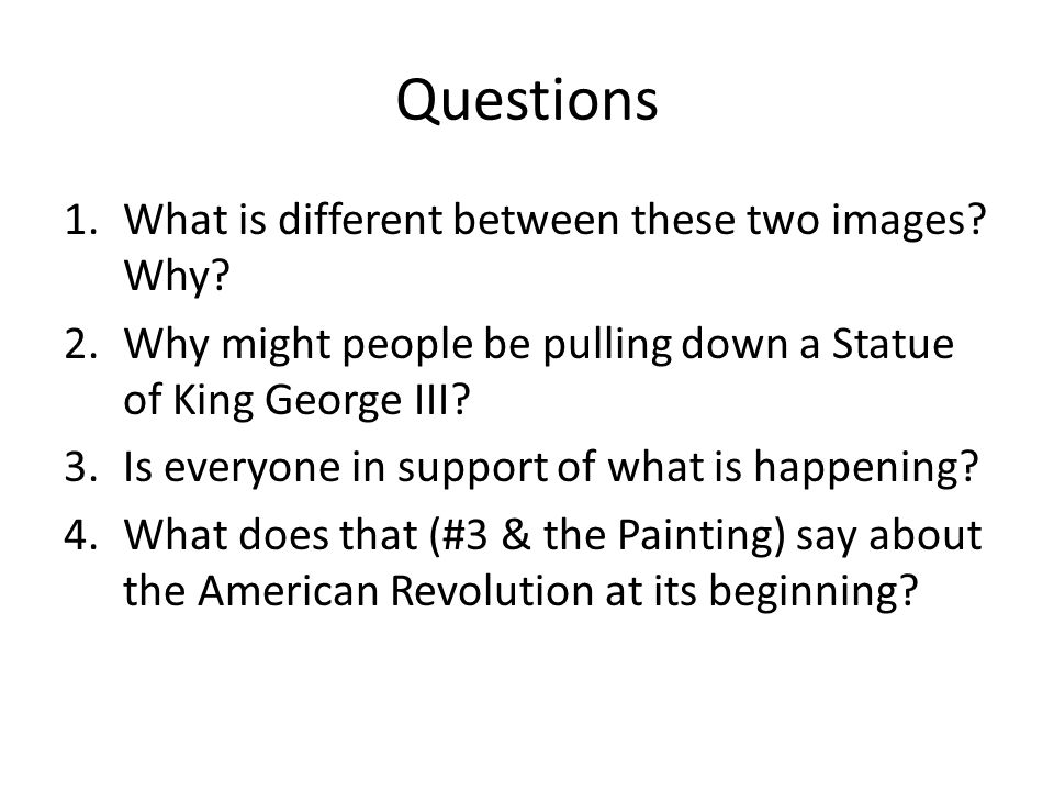 Questions 1.What is different between these two images? Why? 2.Why might people be pulling down a Statue of King George III? 3.Is everyone in support