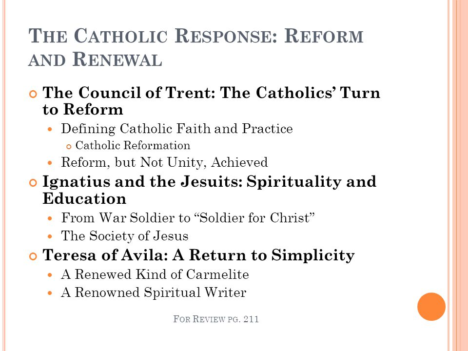 T HE C ATHOLIC R ESPONSE : R EFORM AND R ENEWAL The Council of Trent: The Catholics' Turn to Reform Defining Catholic Faith and Practice Catholic Reformation Reform, but Not Unity, Achieved Ignatius and the Jesuits: Spirituality and Education From War Soldier to Soldier for Christ The Society of Jesus Teresa of Avila: A Return to Simplicity A Renewed Kind of Carmelite A Renowned Spiritual Writer F OR R EVIEW PG.
