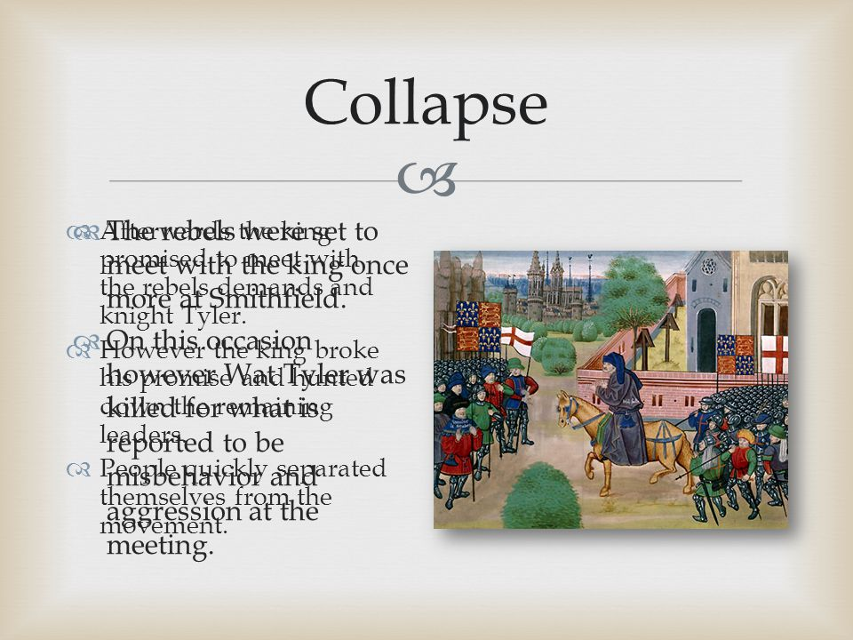  Collapse  The rebels were set to meet with the king once more at Smithfield.  On this occasion however Wat Tyler was killed for what is reported t