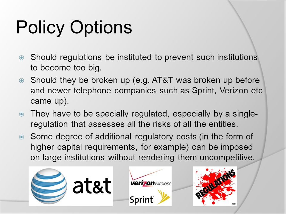 Policy Options  Should regulations be instituted to prevent such institutions to become too big.