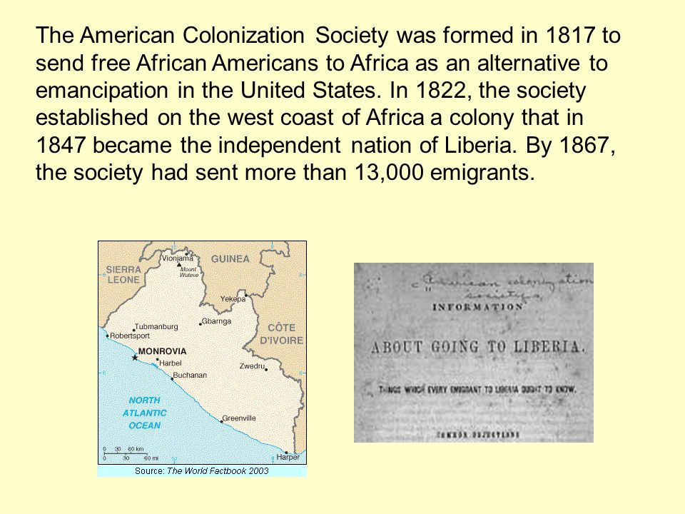The American Colonization Society was formed in 1817 to send free African Americans to Africa as an alternative to emancipation in the United States.