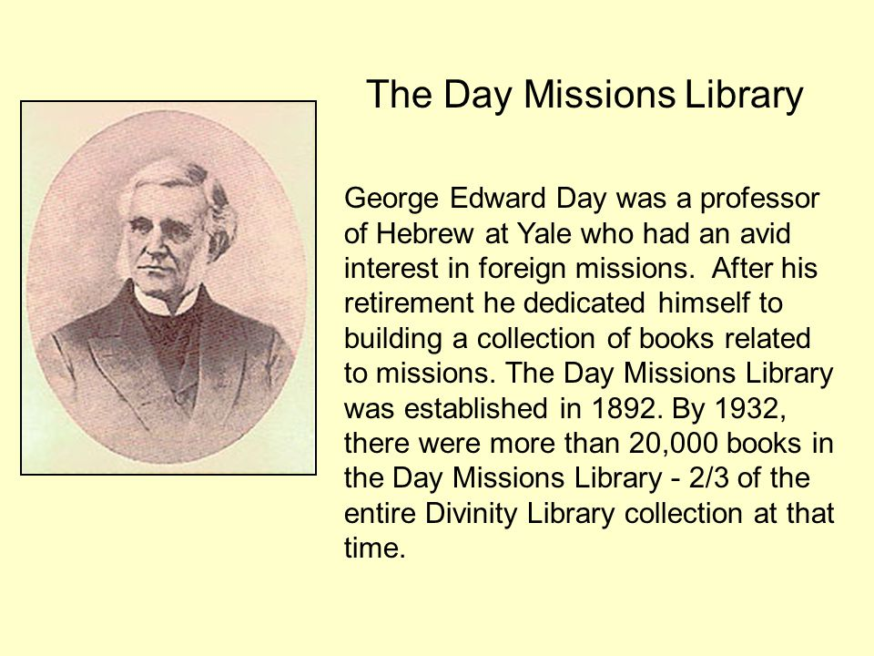 George Edward Day was a professor of Hebrew at Yale who had an avid interest in foreign missions. After his retirement he dedicated himself to buildin