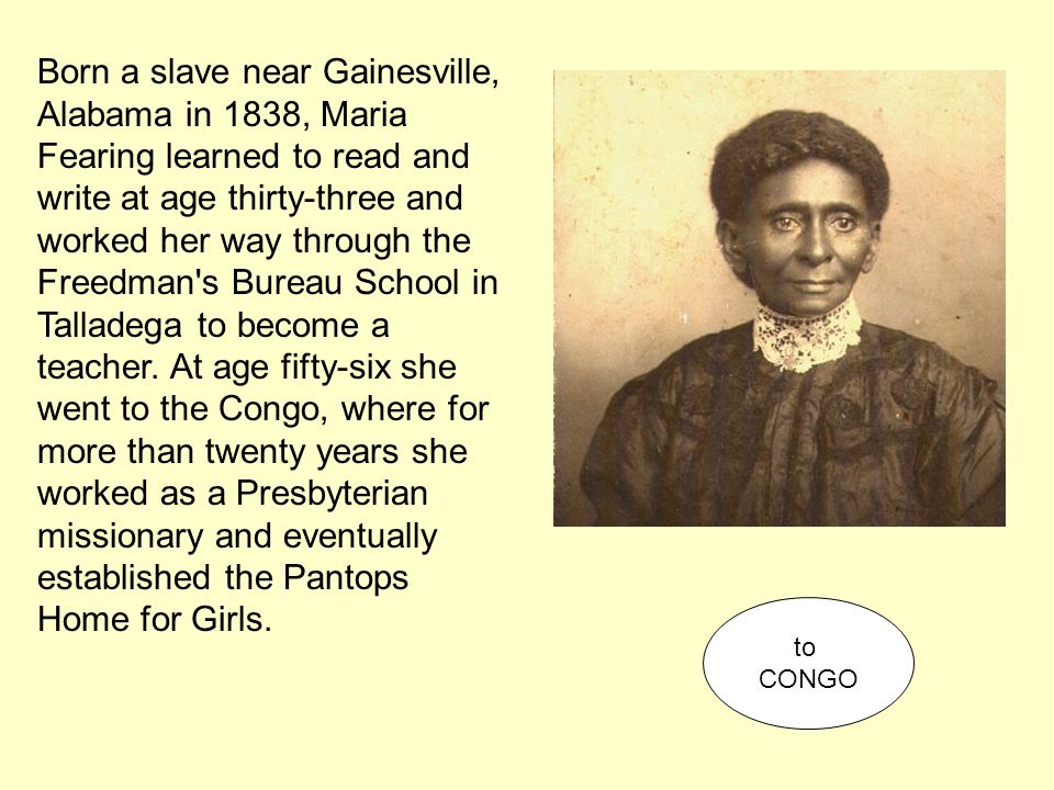 Born a slave near Gainesville, Alabama in 1838, Maria Fearing learned to read and write at age thirty-three and worked her way through the Freedman's