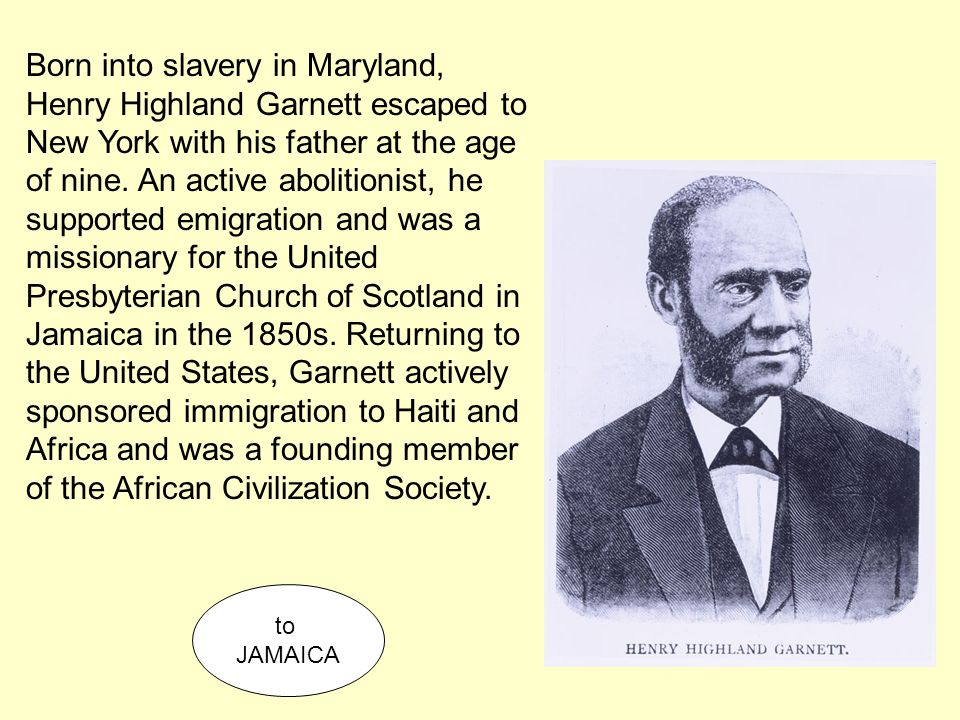 Born into slavery in Maryland, Henry Highland Garnett escaped to New York with his father at the age of nine. An active abolitionist, he supported emi