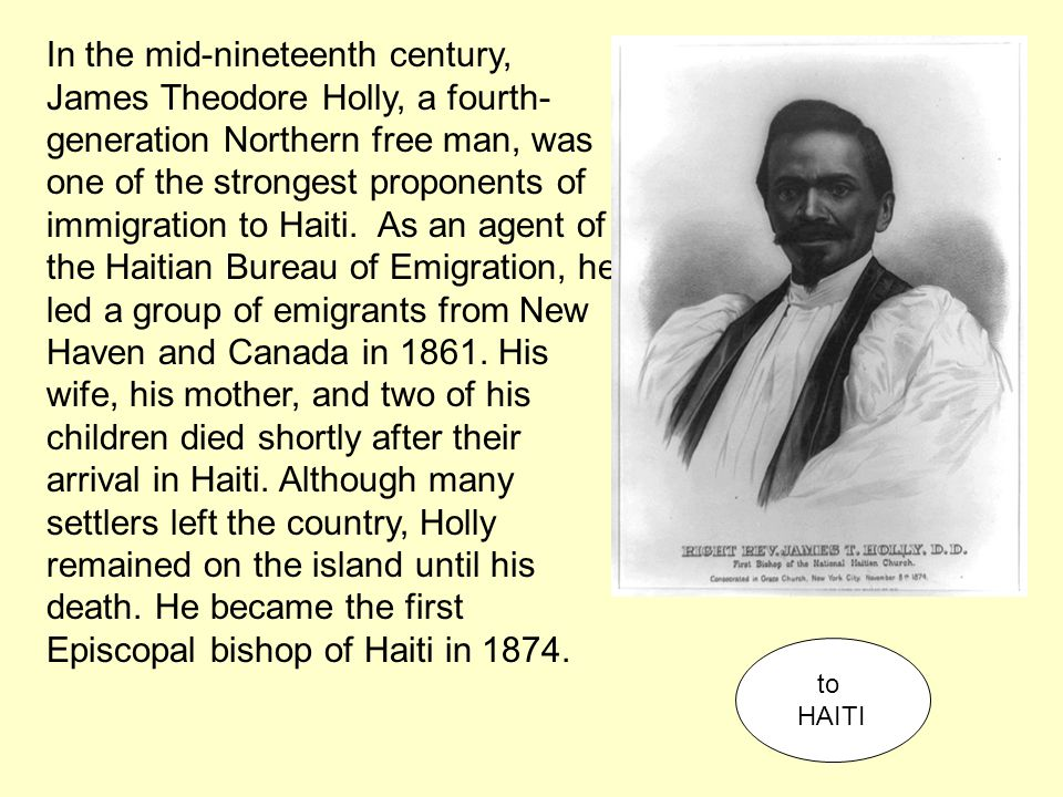 In the mid-nineteenth century, James Theodore Holly, a fourth- generation Northern free man, was one of the strongest proponents of immigration to Hai