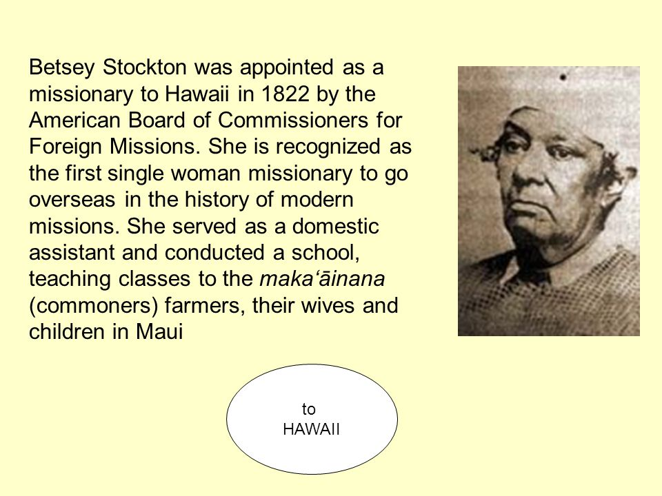 Betsey Stockton was appointed as a missionary to Hawaii in 1822 by the American Board of Commissioners for Foreign Missions. She is recognized as the