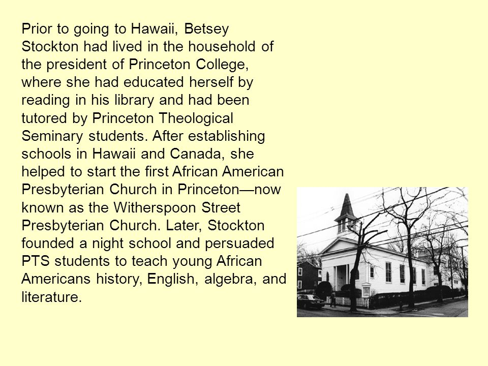 Prior to going to Hawaii, Betsey Stockton had lived in the household of the president of Princeton College, where she had educated herself by reading