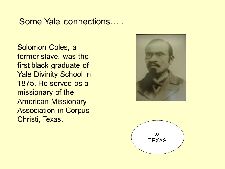 Solomon Coles, a former slave, was the first black graduate of Yale Divinity School in 1875. He served as a missionary of the American Missionary Asso