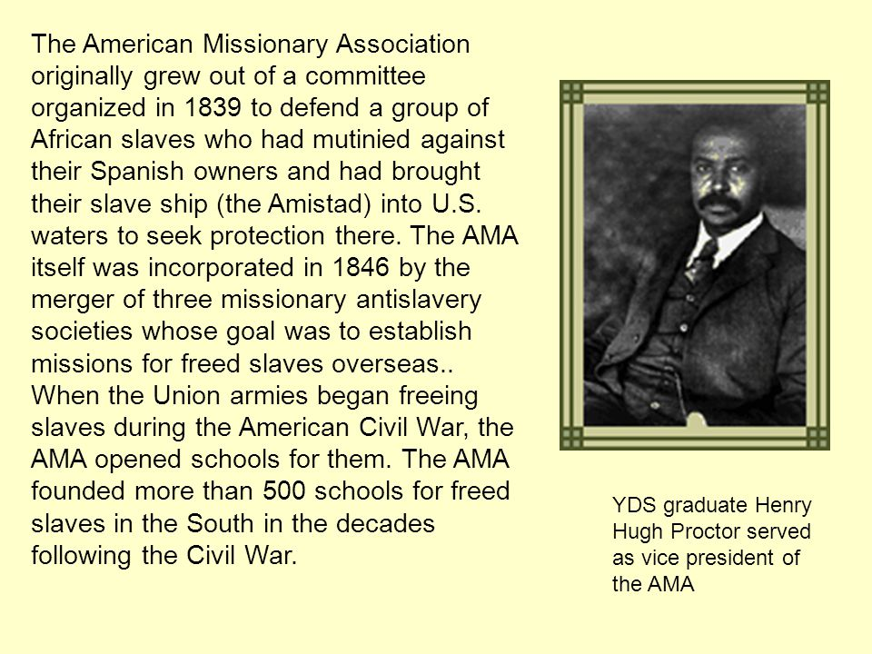 The American Missionary Association originally grew out of a committee organized in 1839 to defend a group of African slaves who had mutinied against