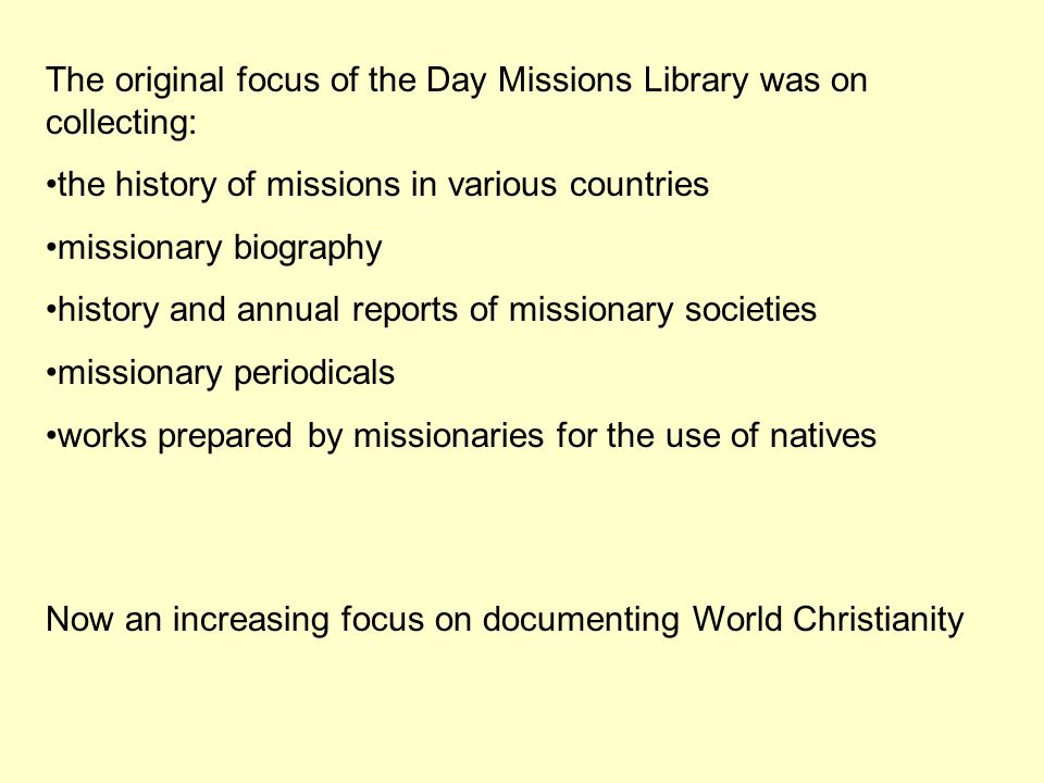 The original focus of the Day Missions Library was on collecting: the history of missions in various countries missionary biography history and annual