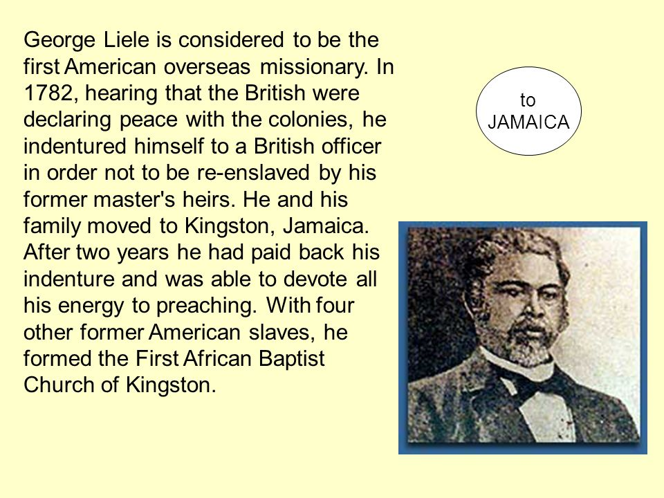 George Liele is considered to be the first American overseas missionary. In 1782, hearing that the British were declaring peace with the colonies, he