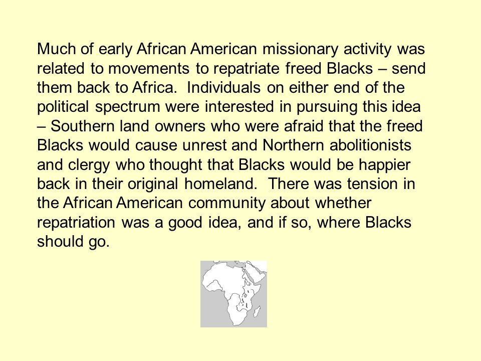 Much of early African American missionary activity was related to movements to repatriate freed Blacks – send them back to Africa. Individuals on eith