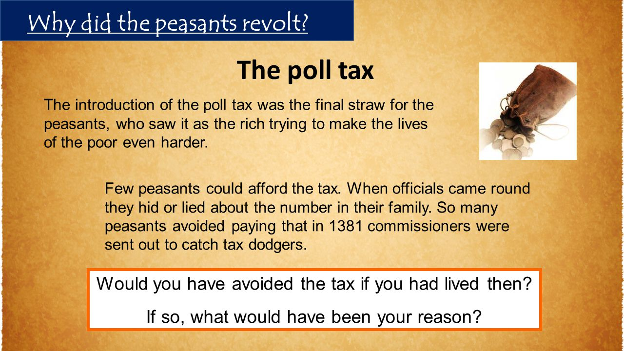 The introduction of the poll tax was the final straw for the peasants, who saw it as the rich trying to make the lives of the poor even harder. Few pe