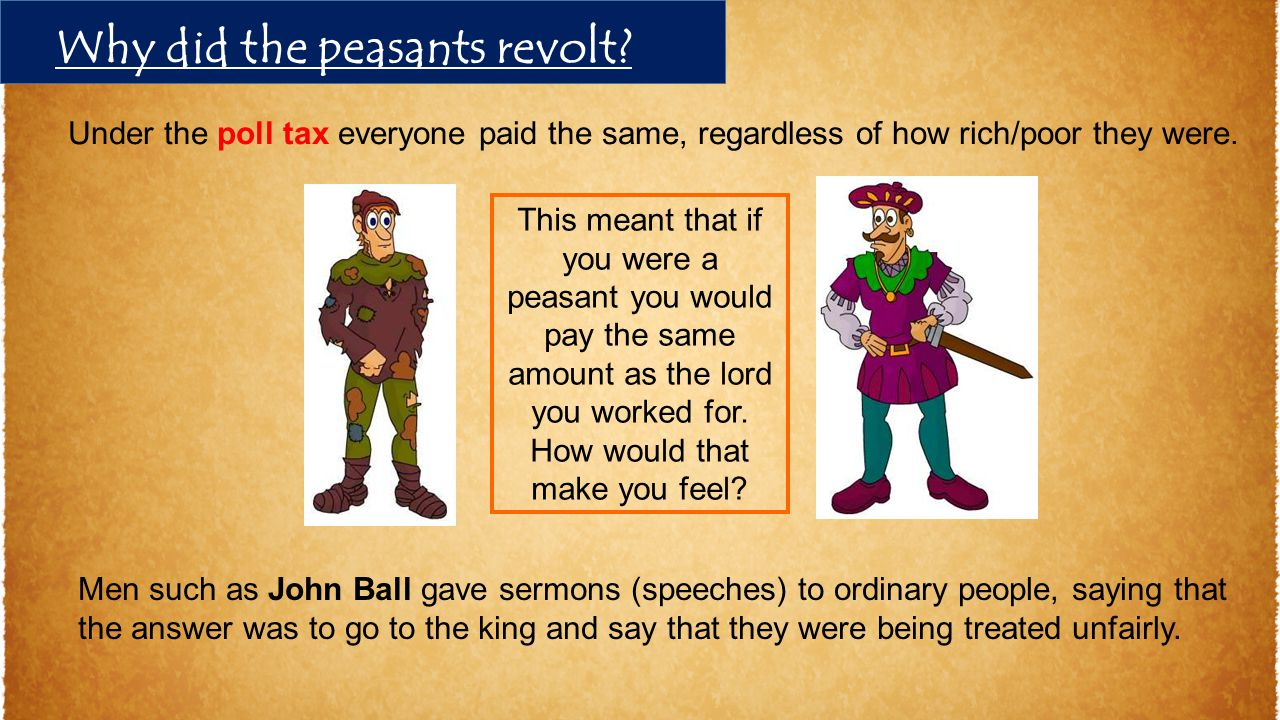 Under the poll tax everyone paid the same, regardless of how rich/poor they were. Men such as John Ball gave sermons (speeches) to ordinary people, sa