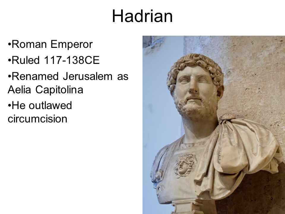 Hadrian Roman Emperor Ruled 117-138CE Renamed Jerusalem as Aelia Capitolina He outlawed circumcision