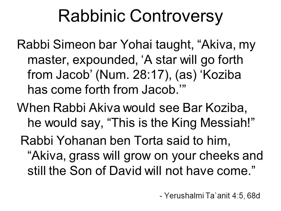 Rabbinic Controversy Rabbi Simeon bar Yohai taught, Akiva, my master, expounded, 'A star will go forth from Jacob' (Num.