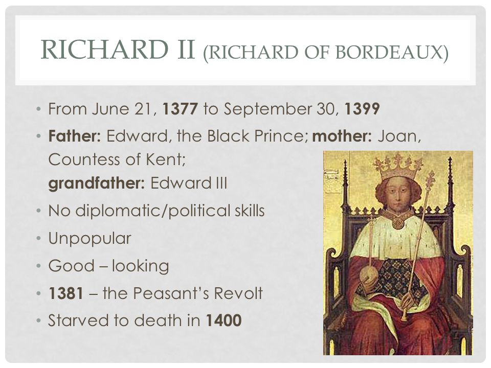 RICHARD II (RICHARD OF BORDEAUX) From June 21, 1377 to September 30, 1399 Father: Edward, the Black Prince; mother: Joan, Countess of Kent; grandfather: Edward III No diplomatic/political skills Unpopular Good – looking 1381 – the Peasant's Revolt Starved to death in 1400