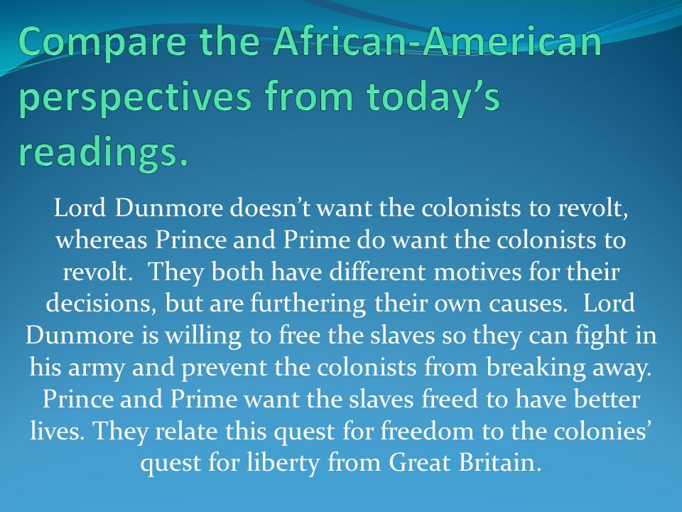 Lord Dunmore doesn't want the colonists to revolt, whereas Prince and Prime do want the colonists to revolt.
