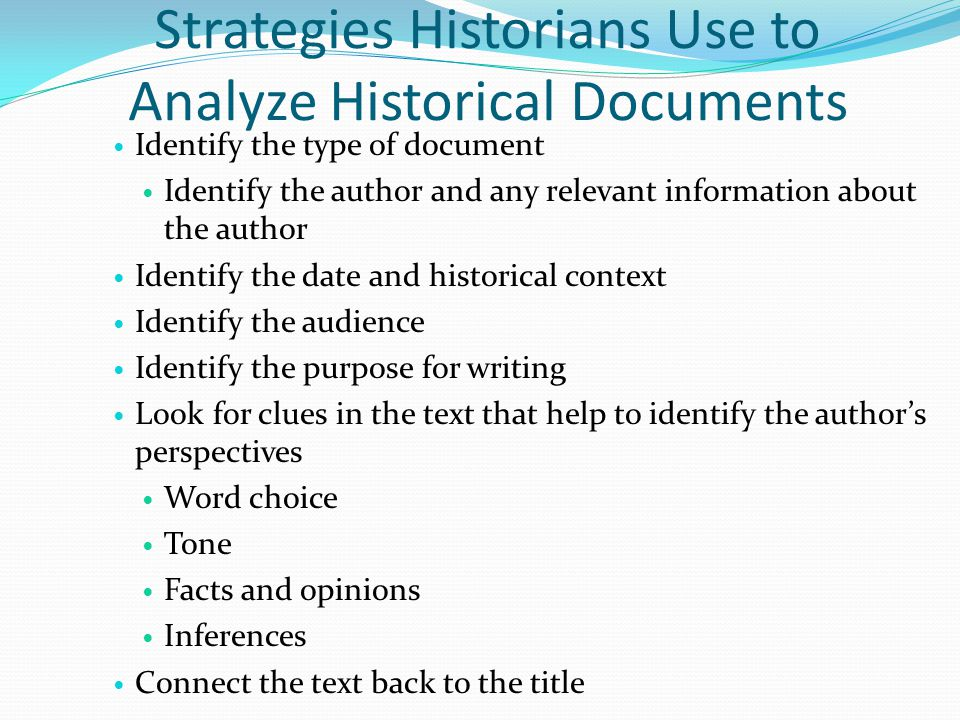 Strategies Historians Use to Analyze Historical Documents Identify the type of document Identify the author and any relevant information about the author Identify the date and historical context Identify the audience Identify the purpose for writing Look for clues in the text that help to identify the author's perspectives Word choice Tone Facts and opinions Inferences Connect the text back to the title