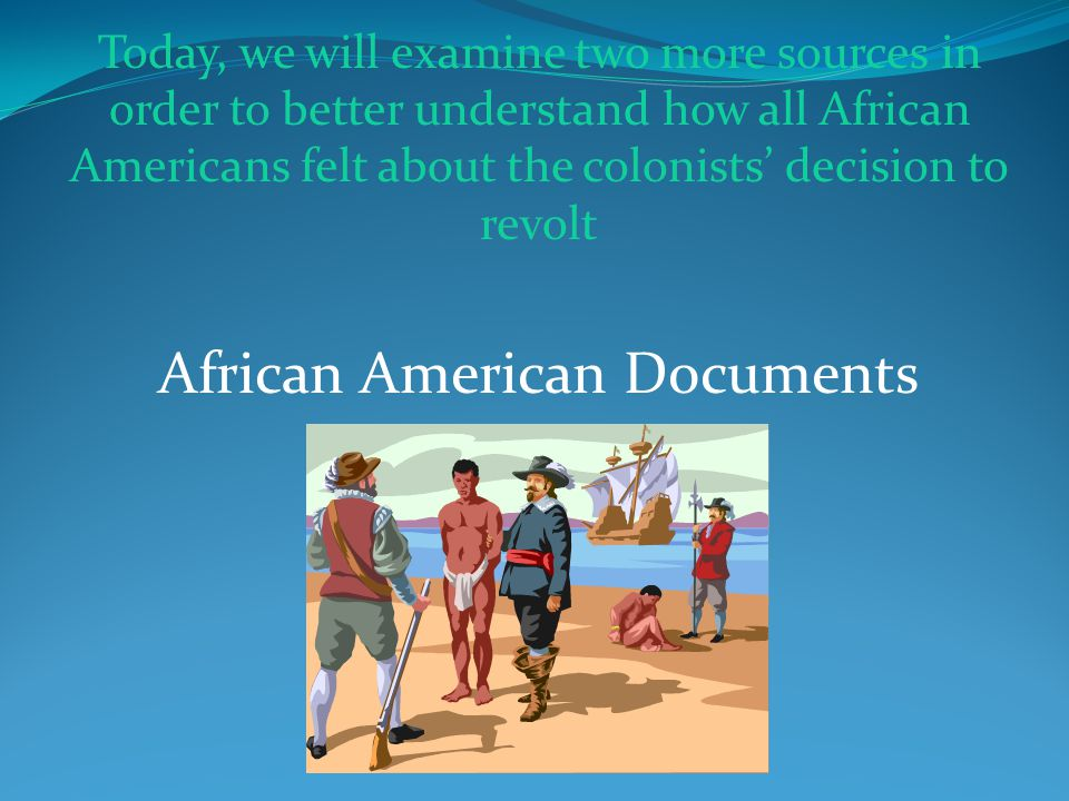 African American Documents Today, we will examine two more sources in order to better understand how all African Americans felt about the colonists' decision to revolt