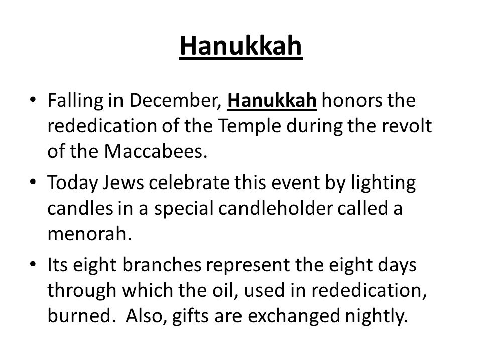 Hanukkah Falling in December, Hanukkah honors the rededication of the Temple during the revolt of the Maccabees.