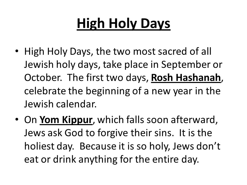 High Holy Days High Holy Days, the two most sacred of all Jewish holy days, take place in September or October.
