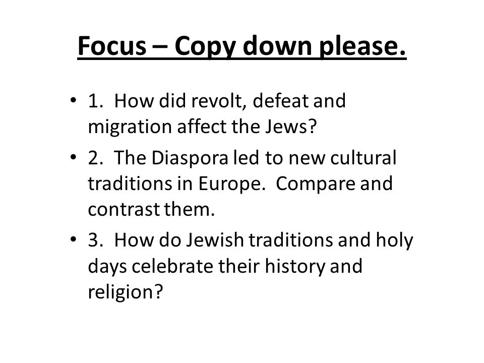 Focus – Copy down please. 1. How did revolt, defeat and migration affect the Jews.