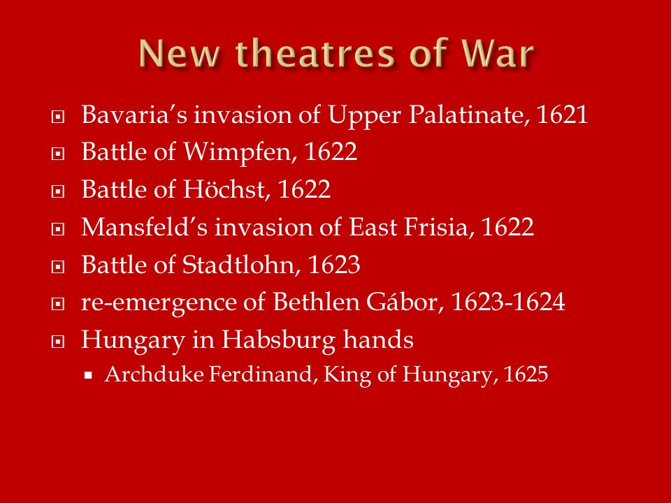  Bavaria's invasion of Upper Palatinate, 1621  Battle of Wimpfen, 1622  Battle of Höchst, 1622  Mansfeld's invasion of East Frisia, 1622  Battle of Stadtlohn, 1623  re-emergence of Bethlen Gábor, 1623-1624  Hungary in Habsburg hands  Archduke Ferdinand, King of Hungary, 1625