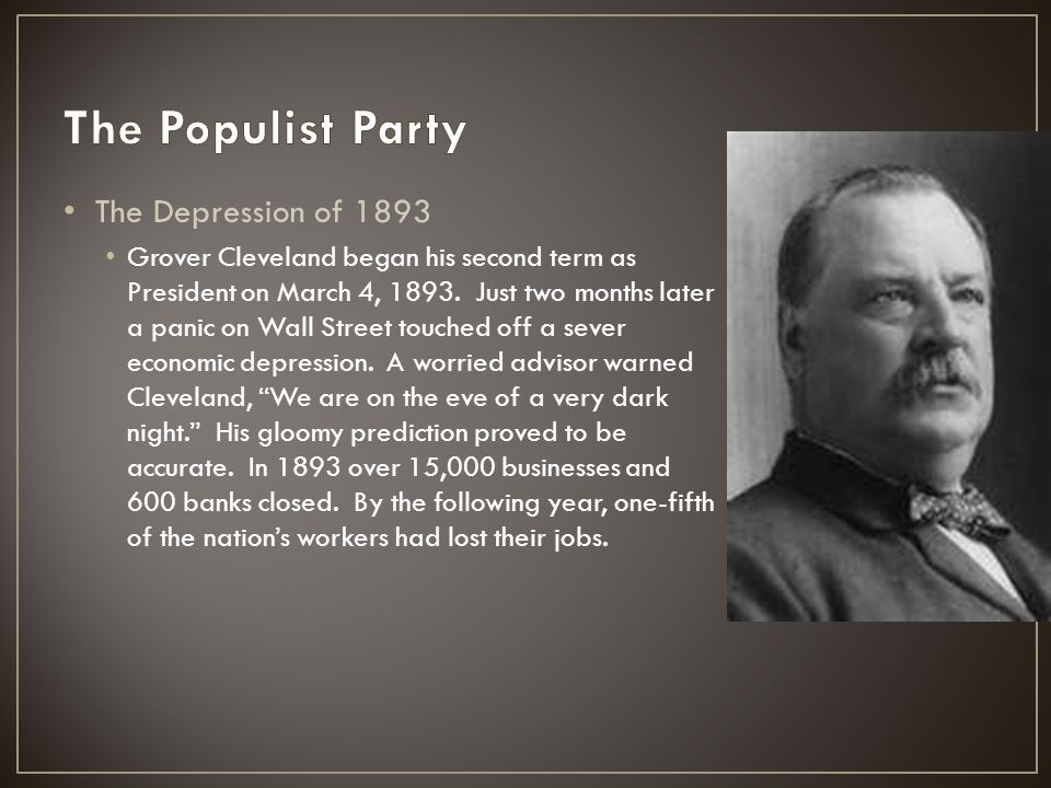 The Depression of 1893 Grover Cleveland began his second term as President on March 4, 1893. Just two months later a panic on Wall Street touched off