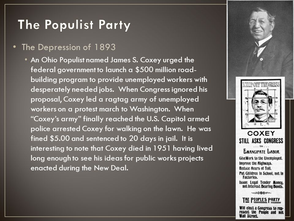 The Depression of 1893 An Ohio Populist named James S. Coxey urged the federal government to launch a $500 million road- building program to provide u
