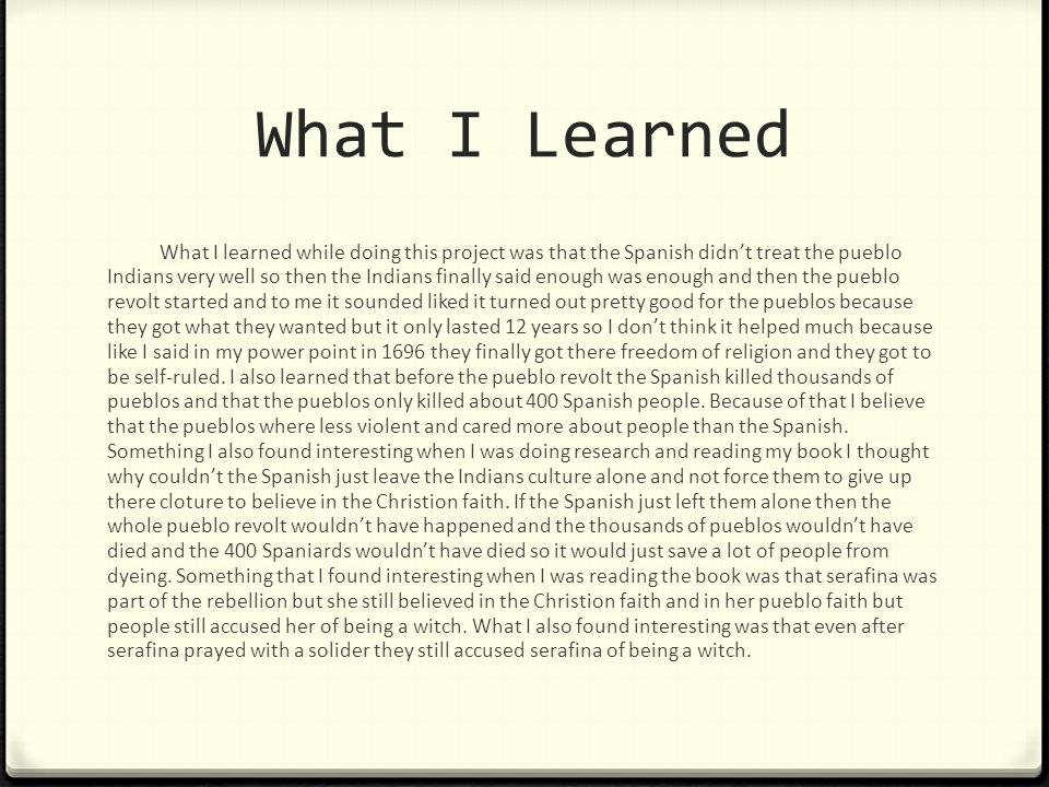 What I Learned What I learned while doing this project was that the Spanish didn't treat the pueblo Indians very well so then the Indians finally said enough was enough and then the pueblo revolt started and to me it sounded liked it turned out pretty good for the pueblos because they got what they wanted but it only lasted 12 years so I don't think it helped much because like I said in my power point in 1696 they finally got there freedom of religion and they got to be self-ruled.