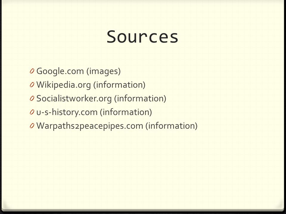 Sources 0 Google.com (images) 0 Wikipedia.org (information) 0 Socialistworker.org (information) 0 u-s-history.com (information) 0 Warpaths2peacepipes.com (information)