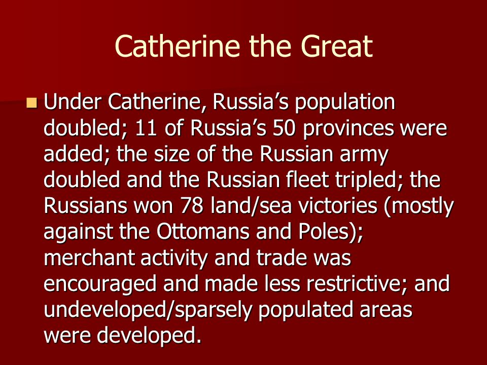 Catherine the Great Under Catherine, Russia's population doubled; 11 of Russia's 50 provinces were added; the size of the Russian army doubled and the