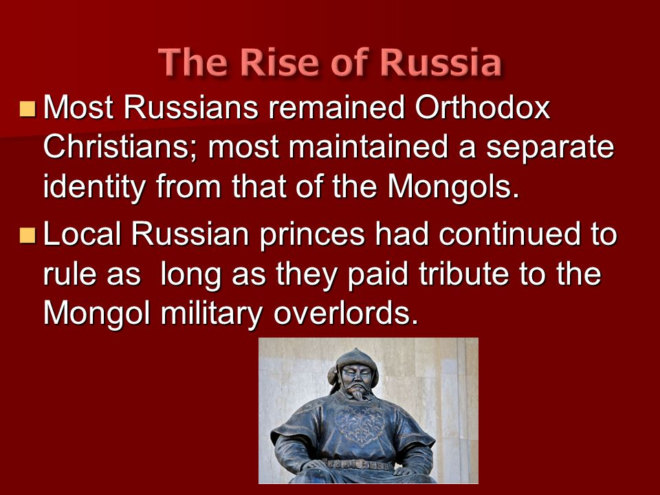 Most Russians remained Orthodox Christians; most maintained a separate identity from that of the Mongols. Most Russians remained Orthodox Christians;