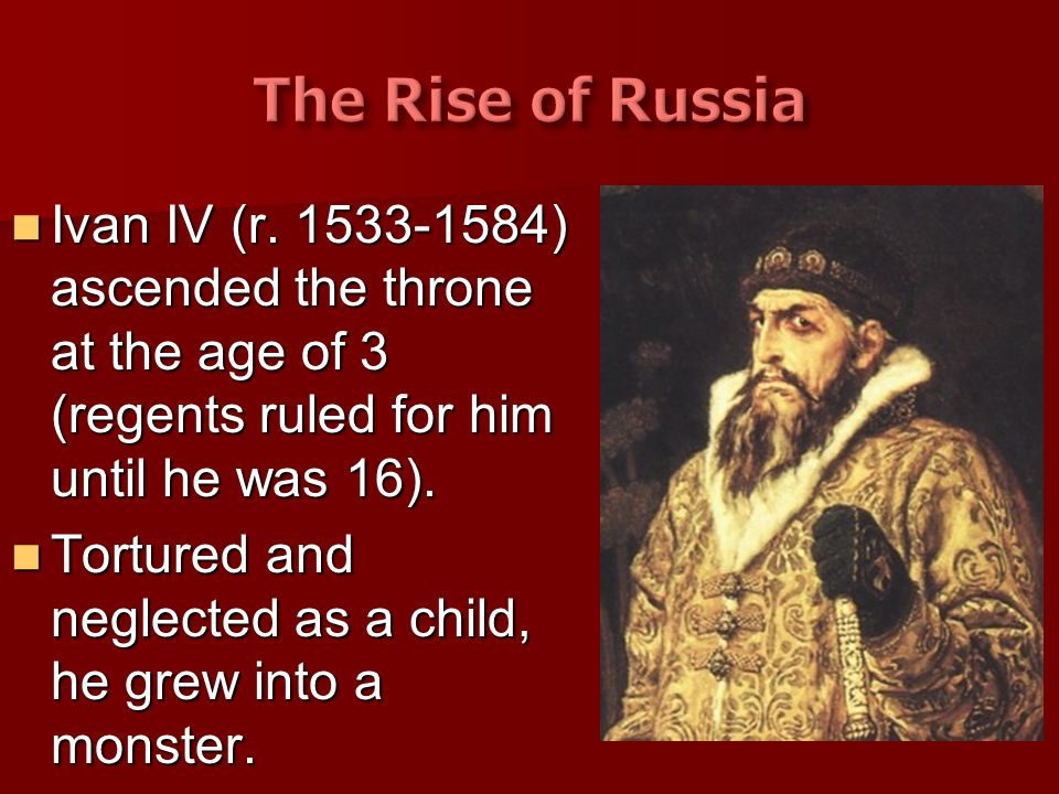 Ivan IV (r. 1533-1584) ascended the throne at the age of 3 (regents ruled for him until he was 16). Ivan IV (r. 1533-1584) ascended the throne at the