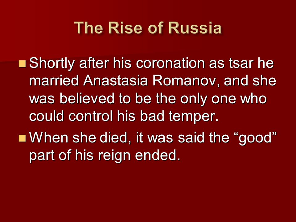 Shortly after his coronation as tsar he married Anastasia Romanov, and she was believed to be the only one who could control his bad temper. Shortly a