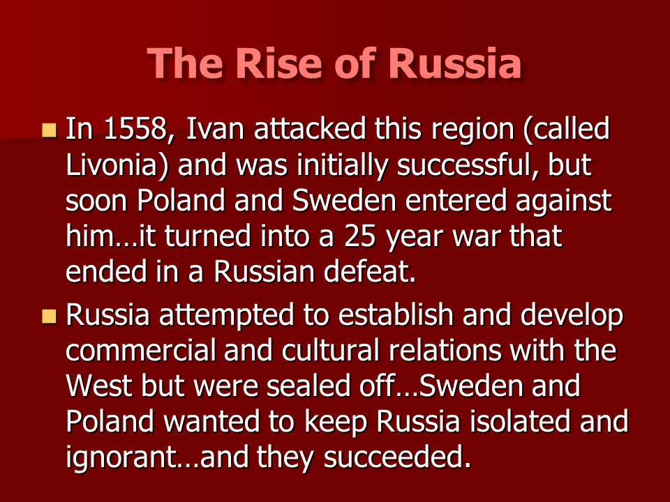In 1558, Ivan attacked this region (called Livonia) and was initially successful, but soon Poland and Sweden entered against him…it turned into a 25 y